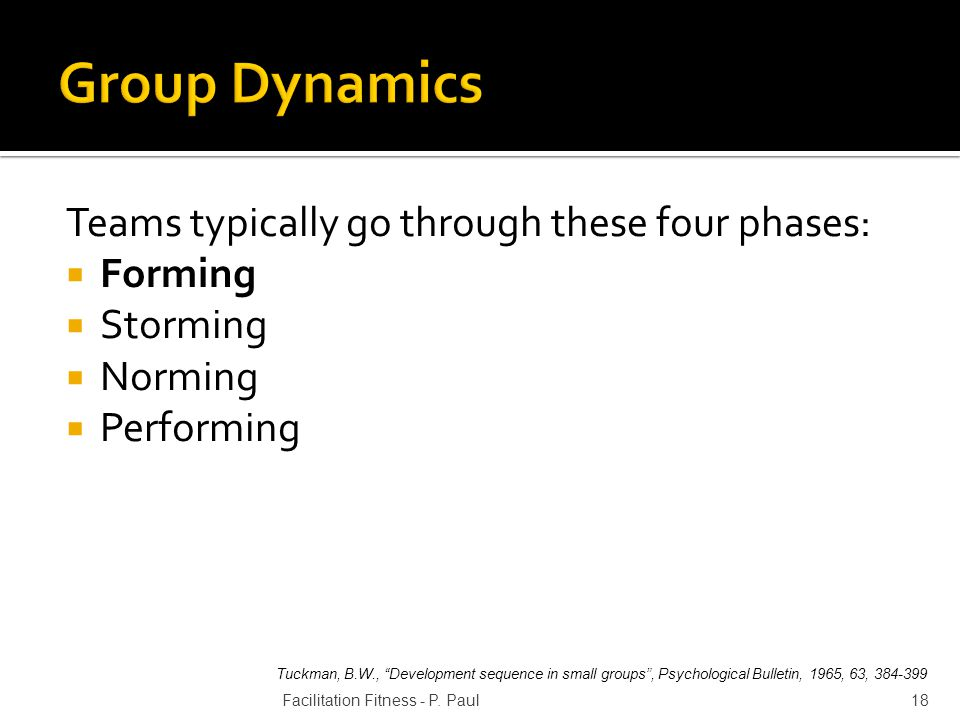 Teams typically go through these four phases: Forming Storming Norming Performing 18Facilitation Fitness - P. Paul Tuckman, B.W., Development sequence