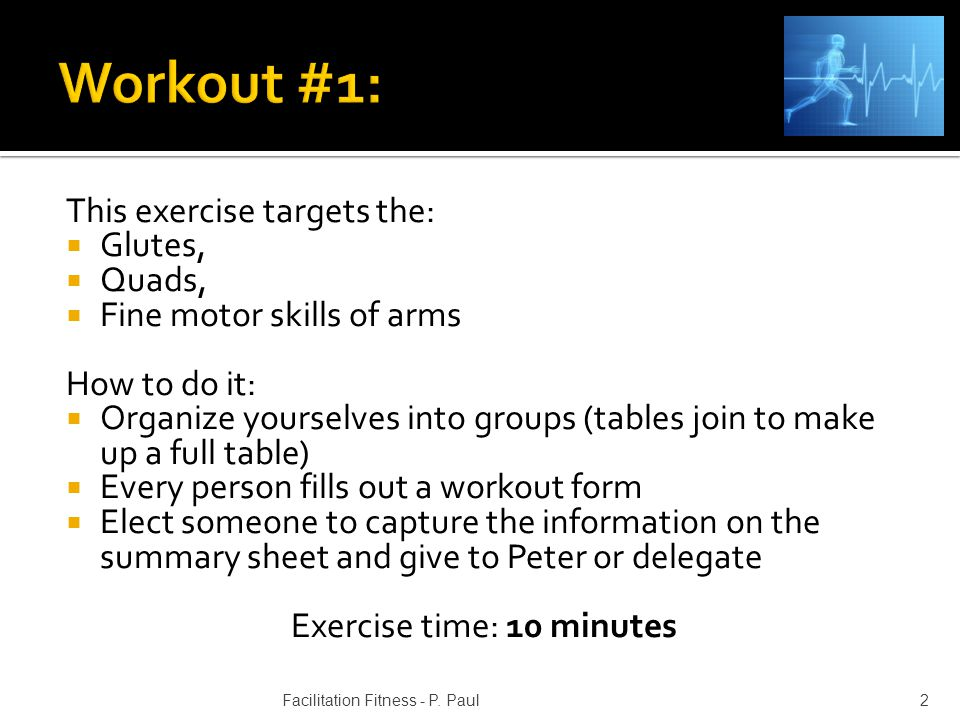 This exercise targets the: Glutes, Quads, Fine motor skills of arms How to do it: Organize yourselves into groups (tables join to make up a full table) Every person fills out a workout form Elect someone to capture the information on the summary sheet and give to Peter or delegate Exercise time: 10 minutes 2Facilitation Fitness - P.