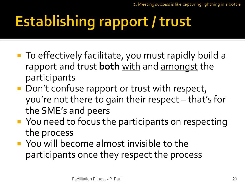To effectively facilitate, you must rapidly build a rapport and trust both with and amongst the participants Dont confuse rapport or trust with respect, youre not there to gain their respect – thats for the SMEs and peers You need to focus the participants on respecting the process You will become almost invisible to the participants once they respect the process 20Facilitation Fitness - P.