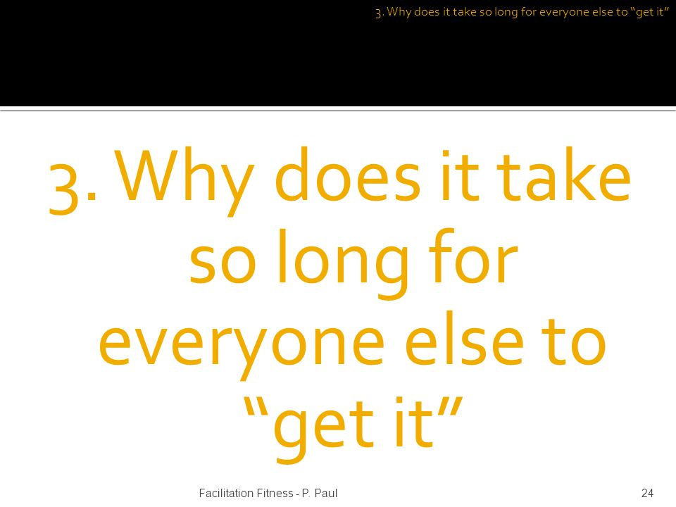3. Why does it take so long for everyone else to get it 24Facilitation Fitness - P. Paul