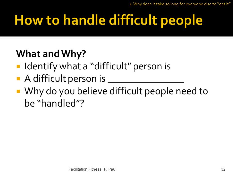 What and Why? Identify what a difficult person is A difficult person is _______________ Why do you believe difficult people need to be handled? 3. Why