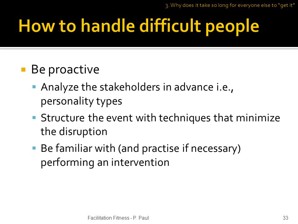 Be proactive Analyze the stakeholders in advance i.e., personality types Structure the event with techniques that minimize the disruption Be familiar