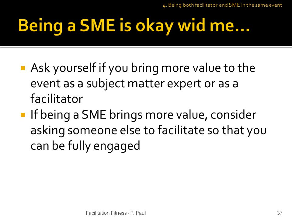 Ask yourself if you bring more value to the event as a subject matter expert or as a facilitator If being a SME brings more value, consider asking someone else to facilitate so that you can be fully engaged Facilitation Fitness - P.