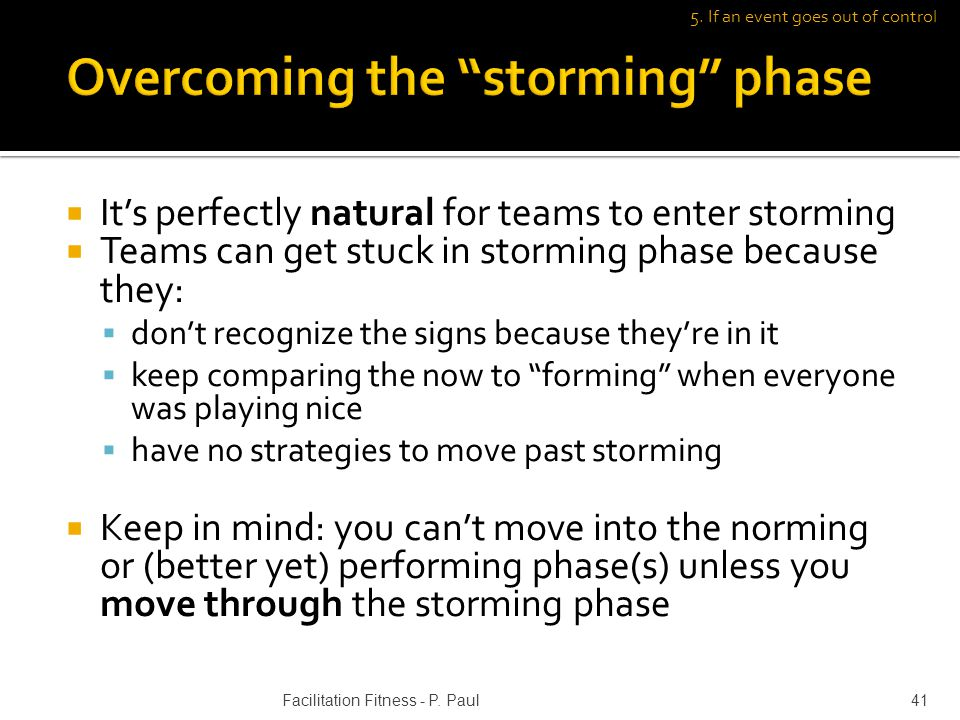 Its perfectly natural for teams to enter storming Teams can get stuck in storming phase because they: dont recognize the signs because theyre in it ke