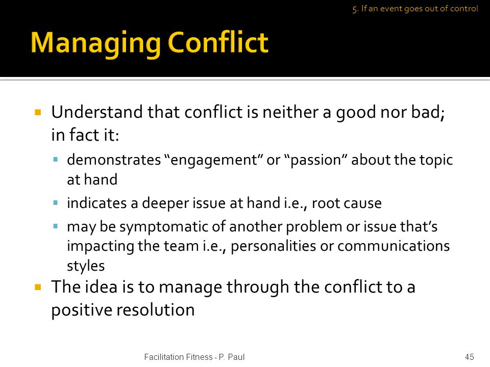 Understand that conflict is neither a good nor bad; in fact it: demonstrates engagement or passion about the topic at hand indicates a deeper issue at