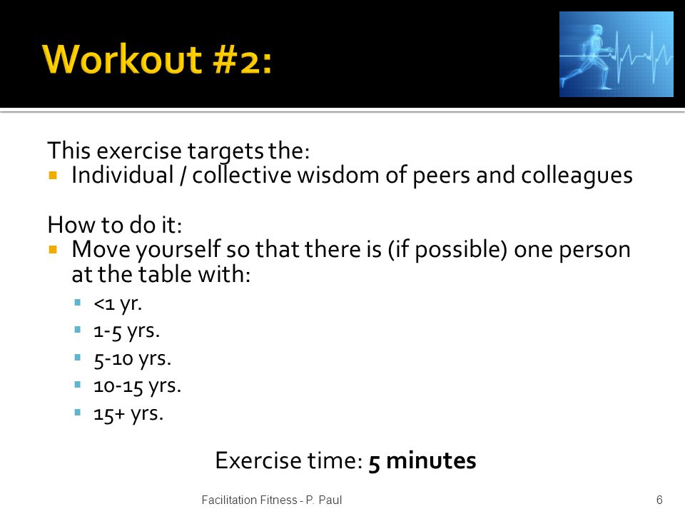 This exercise targets the: Individual / collective wisdom of peers and colleagues How to do it: Move yourself so that there is (if possible) one perso