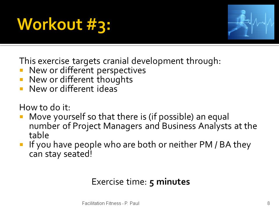 This exercise targets cranial development through: New or different perspectives New or different thoughts New or different ideas How to do it: Move yourself so that there is (if possible) an equal number of Project Managers and Business Analysts at the table If you have people who are both or neither PM / BA they can stay seated.