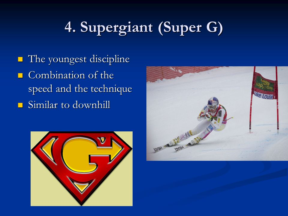 4. Supergiant (Super G) The youngest discipline The youngest discipline Combination of the speed and the technique Combination of the speed and the te