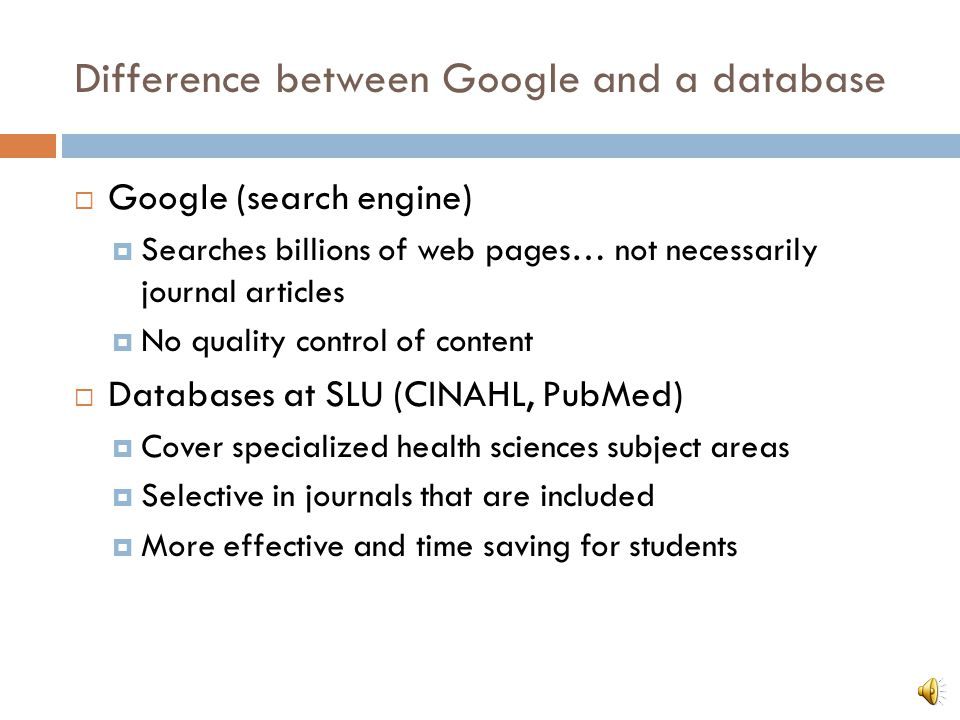 Difference between Google and a database Google (search engine) Searches billions of web pages… not necessarily journal articles No quality control of content Databases at SLU (CINAHL, PubMed) Cover specialized health sciences subject areas Selective in journals that are included More effective and time saving for students