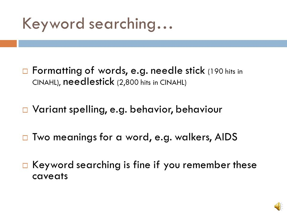 Keyword searching… Searches for an exact character string Need to use synonyms for a concept Side rails, bed rails Older adults, elderly, aged, geriatric Consider singular and plural forms of words Child, children