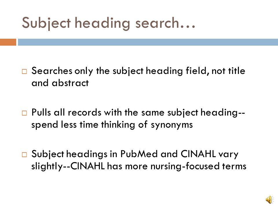 Subject heading search… PubMed & CINAHL have a master list of terms called subject headings (MeSH in PubMed) One subject heading is chosen to represent a concept Example: Decubitus ulcer, pressure sore, bedsore Pressure ulcer--subject heading in PubMed and CINAHL