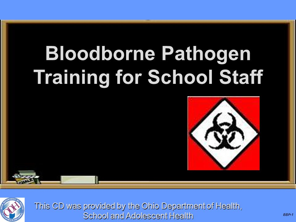 BBP-1 Bloodborne Pathogen Training for School Staff This CD was provided by the Ohio Department of Health, School and Adolescent Health