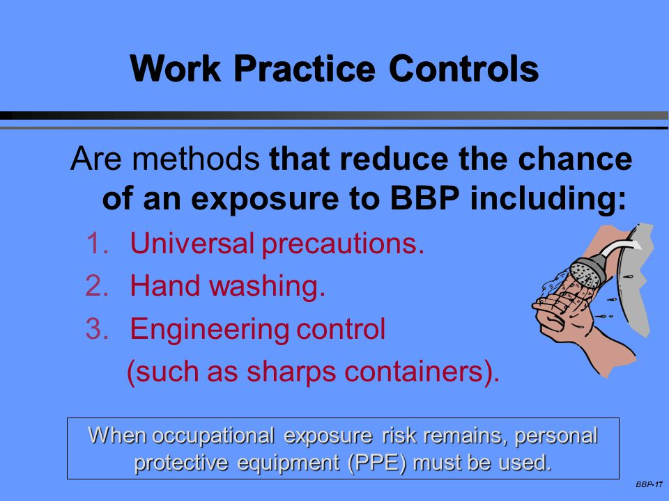 BBP-17 Work Practice Controls Are methods that reduce the chance of an exposure to BBP including: 1.Universal precautions. 2.Hand washing. 3.Engineeri