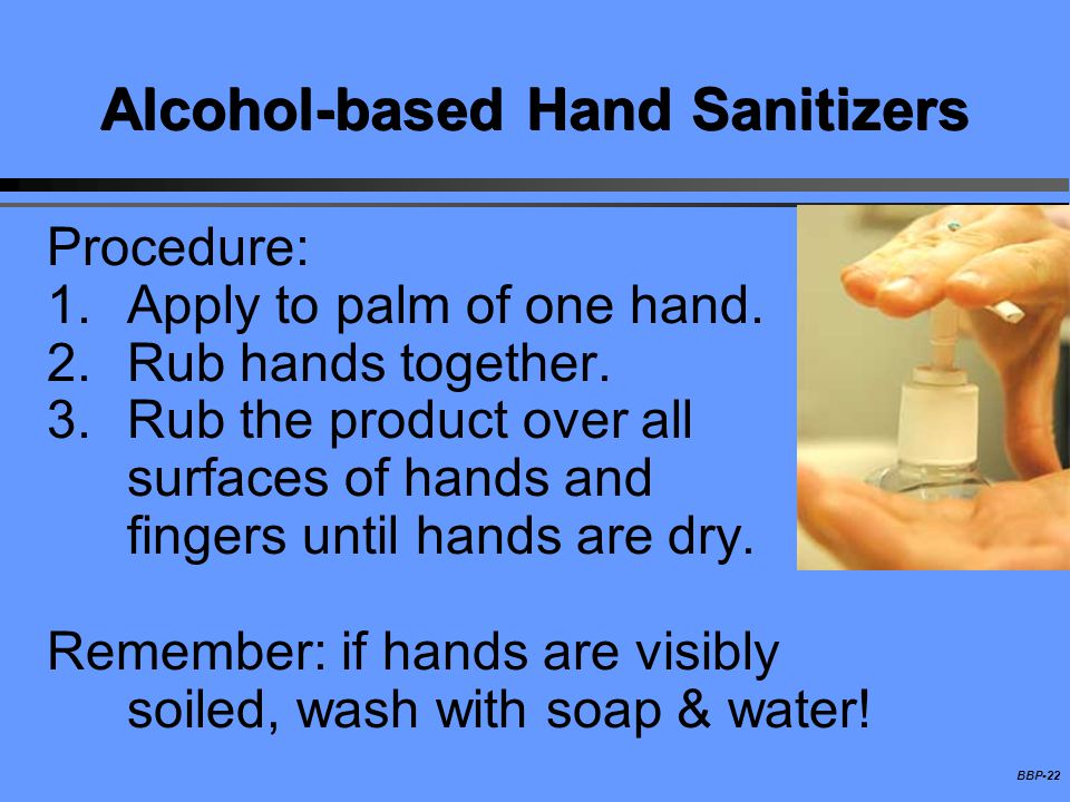BBP-22 Alcohol-based Hand Sanitizers Procedure: 1.Apply to palm of one hand. 2.Rub hands together. 3.Rub the product over all surfaces of hands and fi