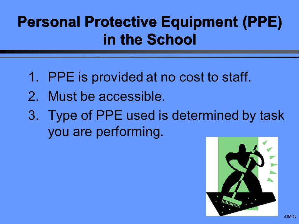 BBP-24 Personal Protective Equipment (PPE) in the School 1.PPE is provided at no cost to staff. 2.Must be accessible. 3.Type of PPE used is determined