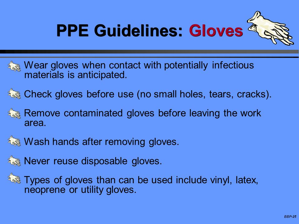 BBP-25 PPE Guidelines: Gloves Wear gloves when contact with potentially infectious materials is anticipated. Check gloves before use (no small holes,