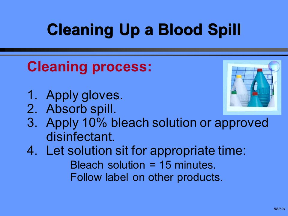 BBP-31 Cleaning process: 1.Apply gloves. 2.Absorb spill. 3.Apply 10% bleach solution or approved disinfectant. 4.Let solution sit for appropriate time