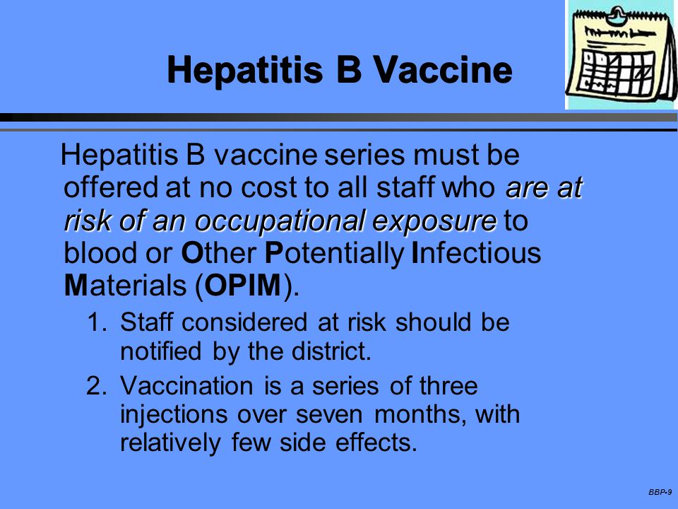 BBP-9 Hepatitis B Vaccine are at risk of an occupational exposure Hepatitis B vaccine series must be offered at no cost to all staff who are at risk o