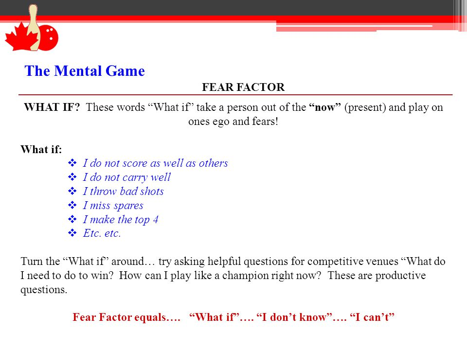 The Mental Game FEAR FACTOR WHAT IF? These words What if take a person out of the now (present) and play on ones ego and fears! What if: I do not scor
