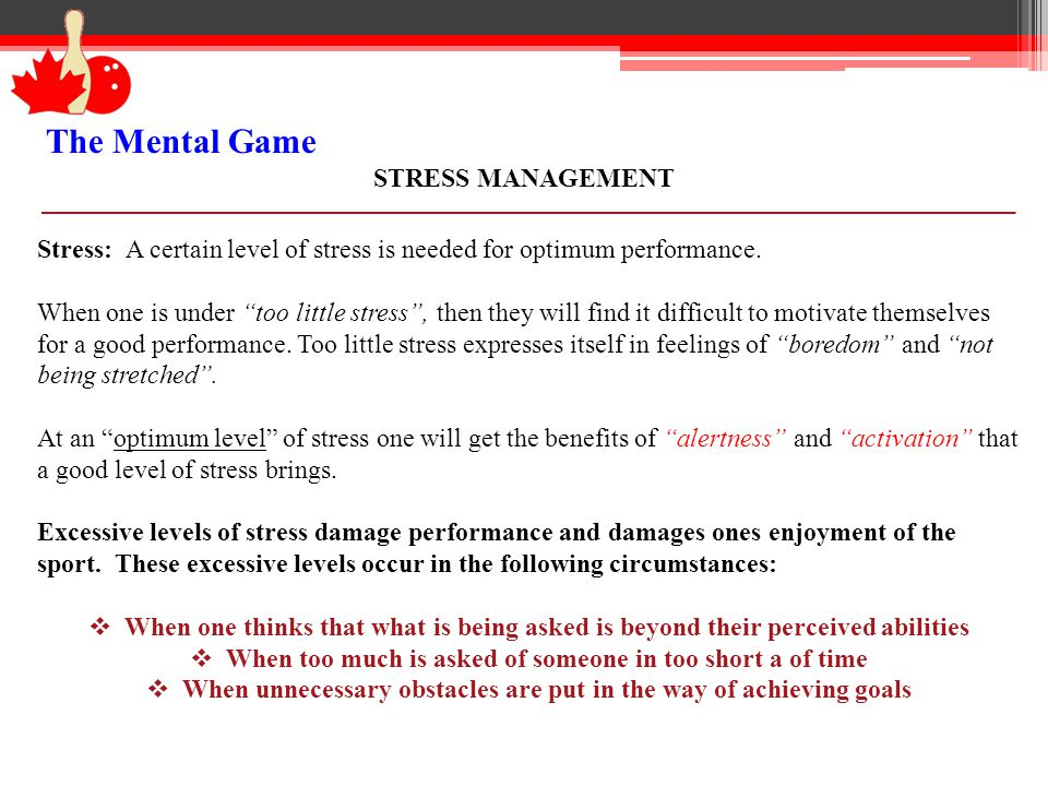 The Mental Game STRESS MANAGEMENT Stress: A certain level of stress is needed for optimum performance. When one is under too little stress, then they