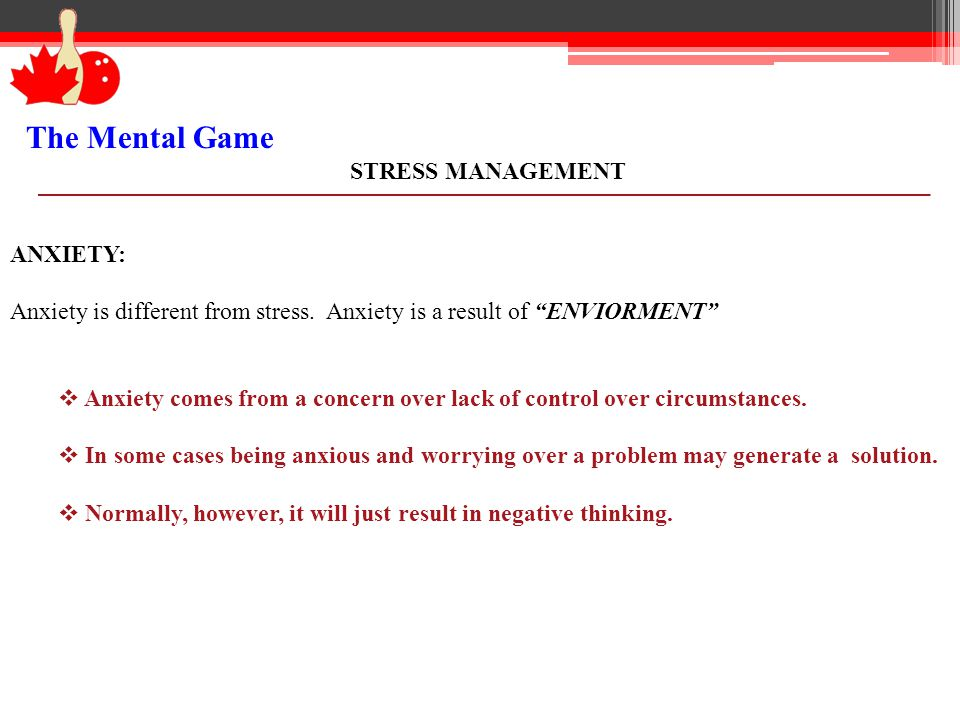 The Mental Game STRESS MANAGEMENT ANXIETY: Anxiety is different from stress. Anxiety is a result of ENVIORMENT Anxiety comes from a concern over lack