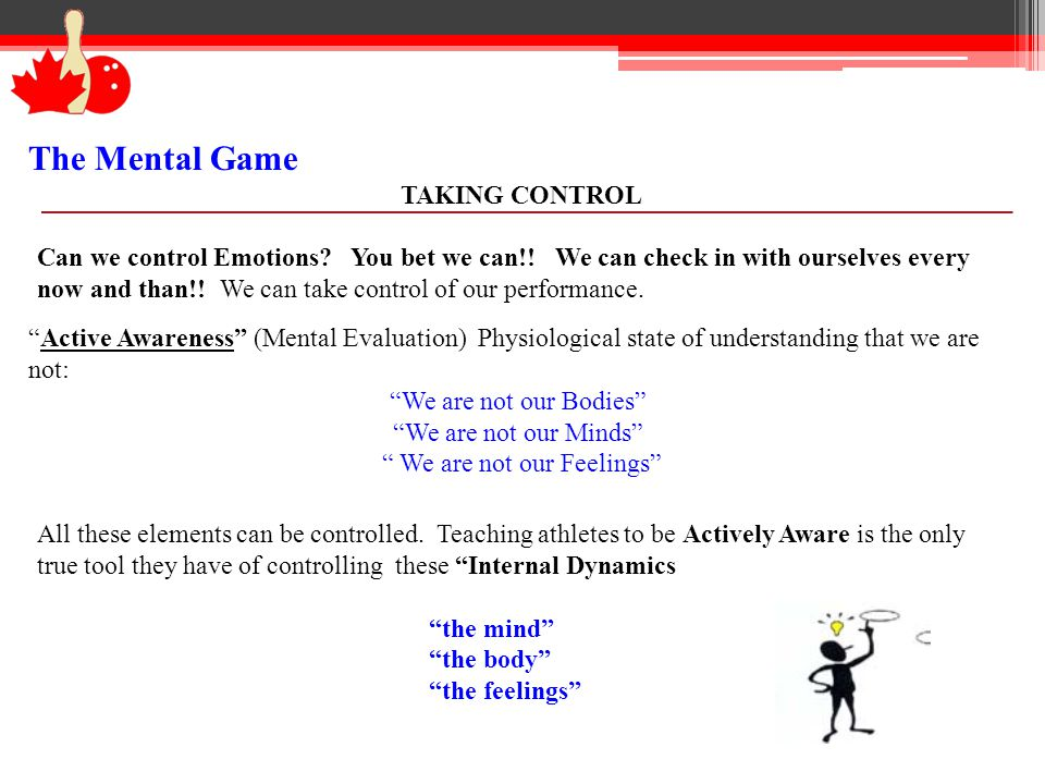The Mental Game TAKING CONTROL Can we control Emotions? You bet we can!! We can check in with ourselves every now and than!! We can take control of ou