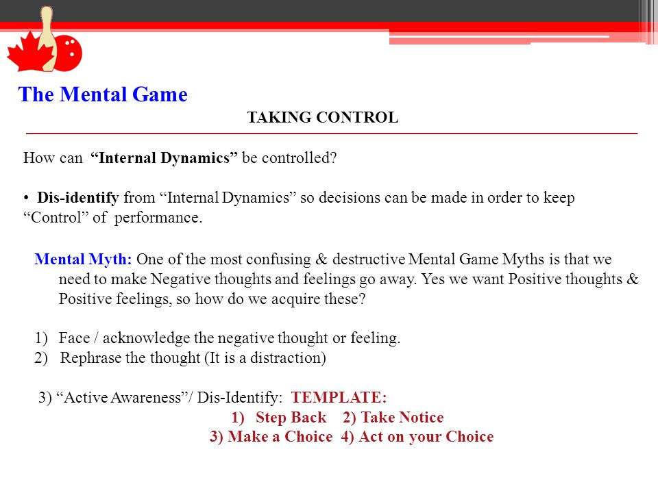 The Mental Game TAKING CONTROL How can Internal Dynamics be controlled? Dis-identify from Internal Dynamics so decisions can be made in order to keep