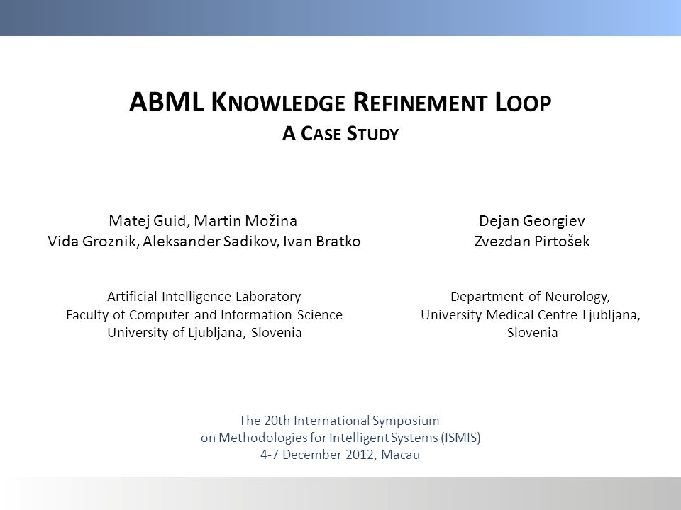 ABML K NOWLEDGE R EFINEMENT L OOP A C ASE S TUDY Matej Guid, Martin Možina Vida Groznik, Aleksander Sadikov, Ivan Bratko Artificial Intelligence Laboratory Faculty of Computer and Information Science University of Ljubljana, Slovenia Dejan Georgiev Zvezdan Pirtošek The 20th International Symposium on Methodologies for Intelligent Systems (ISMIS) 4-7 December 2012, Macau Department of Neurology, University Medical Centre Ljubljana, Slovenia