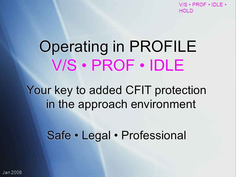 V/S PROF IDLE HOLD Jan 2008 Operating in PROFILE V/S PROF IDLE Your key to added CFIT protection in the approach environment Safe Legal Professional Y