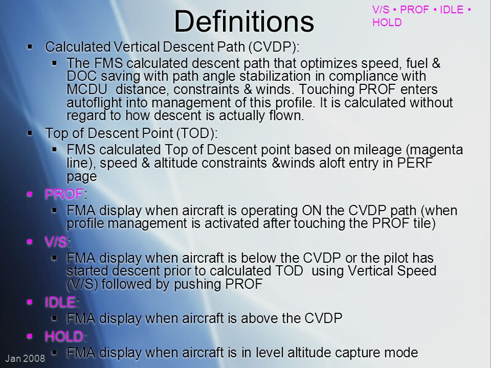 V/S PROF IDLE HOLD Jan 2008 Definitions Calculated Vertical Descent Path (CVDP): The FMS calculated descent path that optimizes speed, fuel & DOC savi