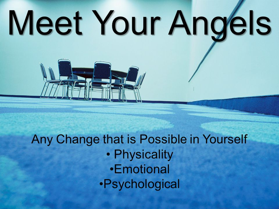 Meet Your Angels Any Change that is Possible in Yourself Physicality Emotional Psychological
