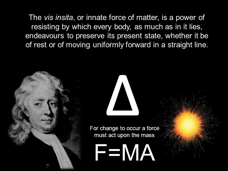 The vis insita, or innate force of matter, is a power of resisting by which every body, as much as in it lies, endeavours to preserve its present state, whether it be of rest or of moving uniformly forward in a straight line.