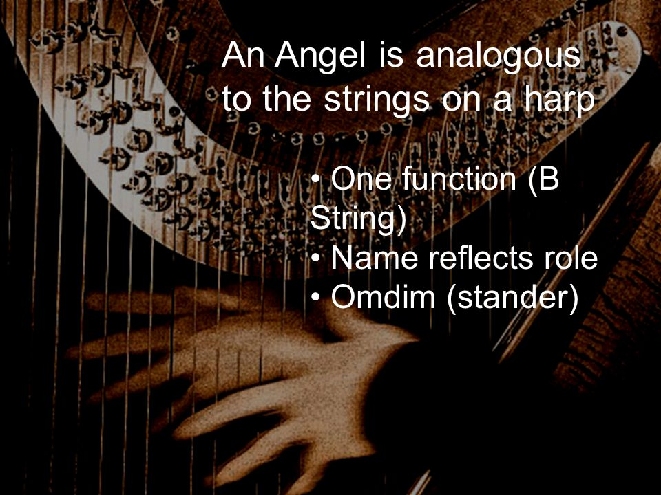 An Angel is analogous to the strings on a harp One function (B String) Name reflects role Omdim (stander)