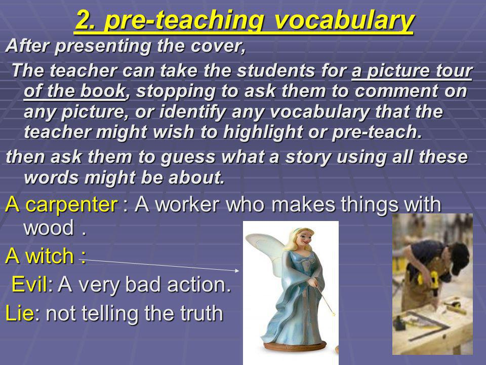 2. pre-teaching vocabulary After presenting the cover, The teacher can take the students for a picture tour of the book, stopping to ask them to comme