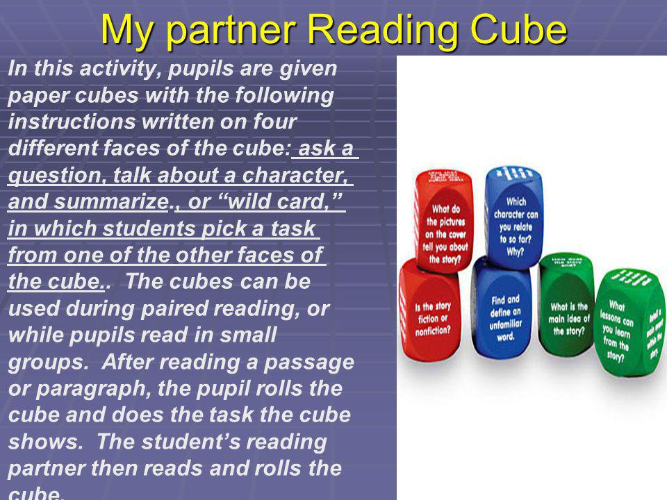 My partner Reading Cube In this activity, pupils are given paper cubes with the following instructions written on four different faces of the cube: as