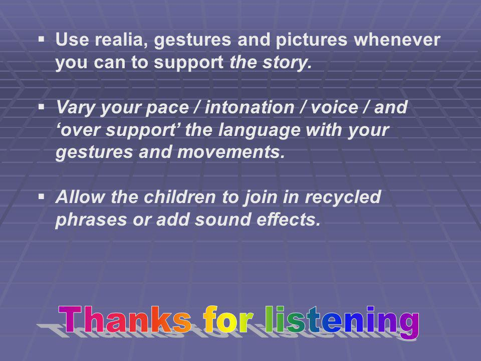 Use realia, gestures and pictures whenever you can to support the story. Vary your pace / intonation / voice / and over support the language with your