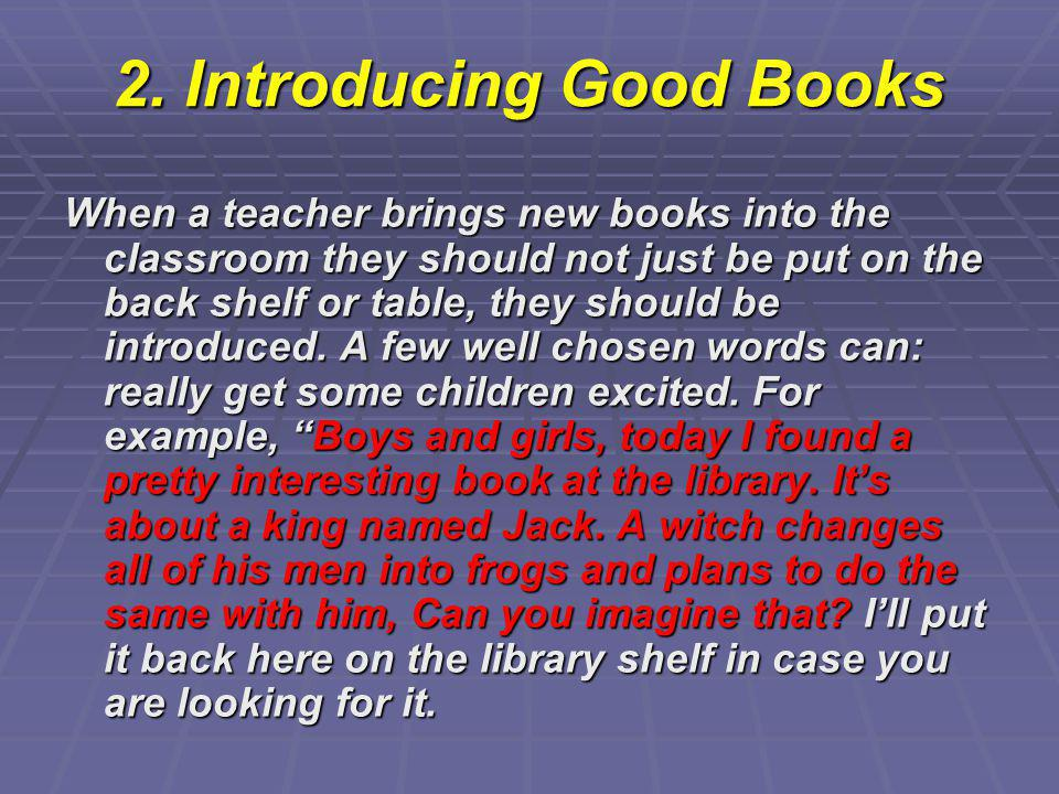 2. Introducing Good Books When a teacher brings new books into the classroom they should not just be put on the back shelf or table, they should be in