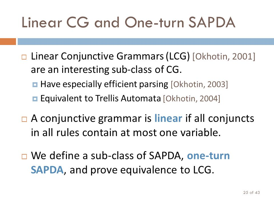 Linear CG and One-turn SAPDA Linear Conjunctive Grammars (LCG) [Okhotin, 2001] are an interesting sub-class of CG. Have especially efficient parsing [