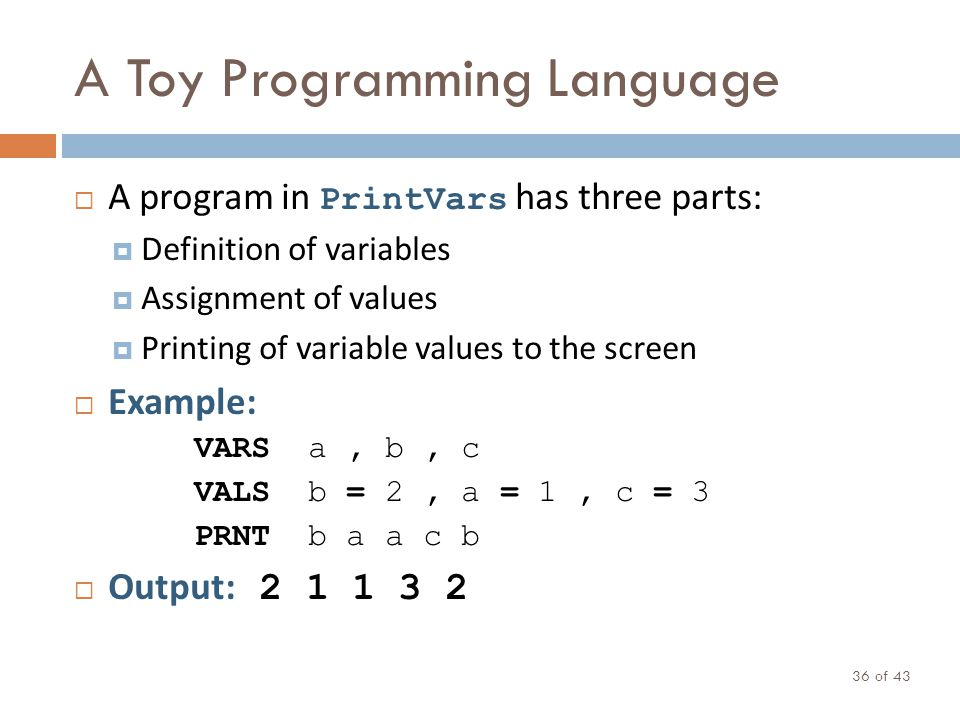 A Toy Programming Language of 43 36 A program in PrintVars has three parts: Definition of variables Assignment of values Printing of variable values t