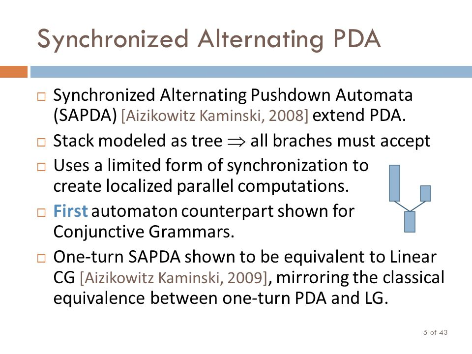 Synchronized Alternating PDA of 43 5 Synchronized Alternating Pushdown Automata (SAPDA) [Aizikowitz Kaminski, 2008] extend PDA. Stack modeled as tree