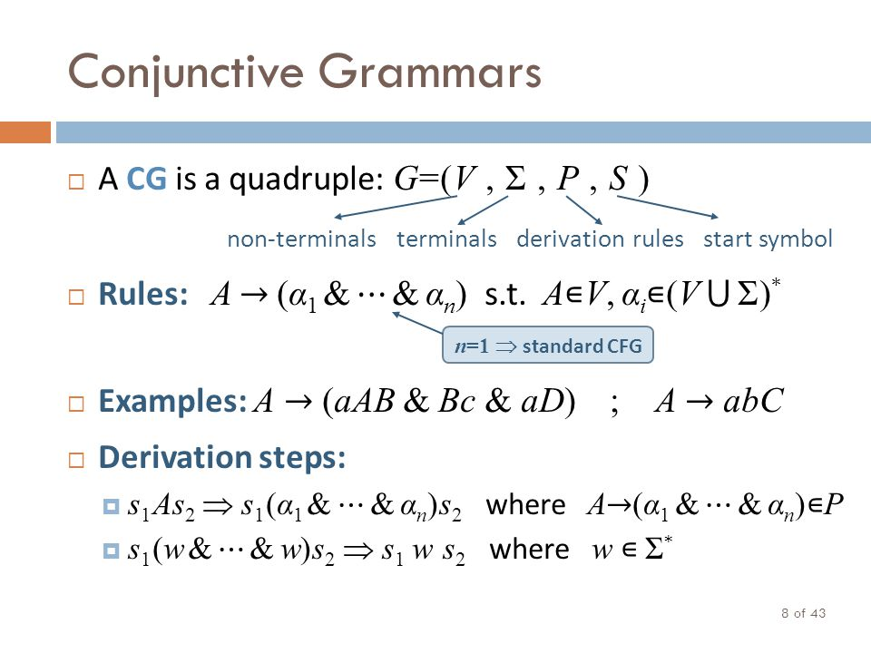 Conjunctive Grammars A CG is a quadruple: G=(V, Σ, P, S ) Rules: A (α 1 & & α n ) s.t. A V, α i (V Σ) * Examples: A (aAB & Bc & aD) ; A abC Derivation