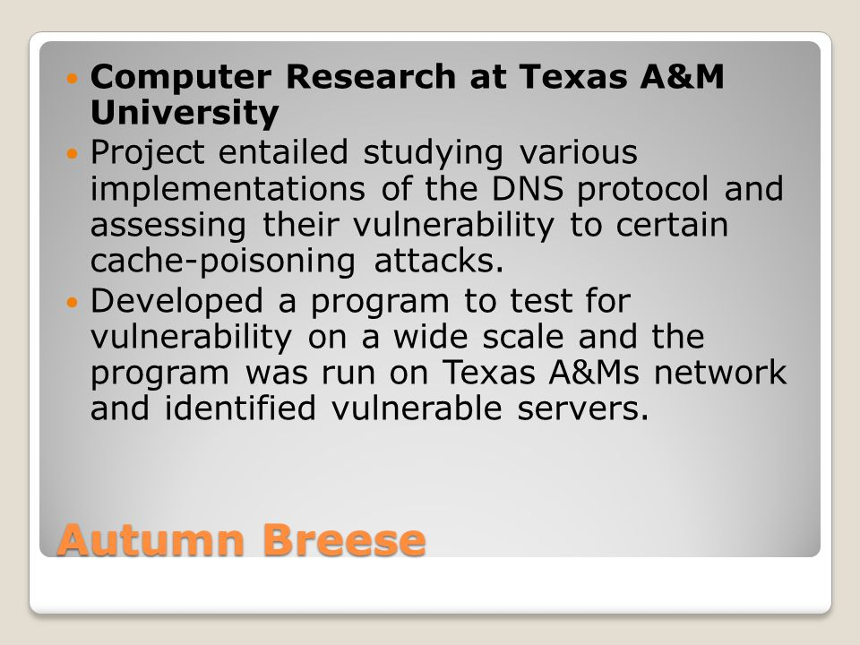 Computer Research at Texas A&M University Project entailed studying various implementations of the DNS protocol and assessing their vulnerability to certain cache-poisoning attacks.