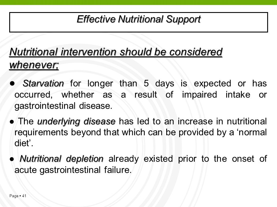 Page 41 Effective Nutritional Support Nutritional intervention should be considered whenever; Starvation Starvation for longer than 5 days is expected