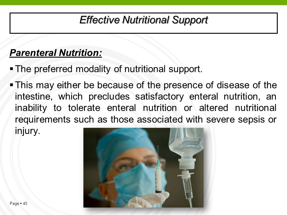 Page 45 Effective Nutritional Support Parenteral Nutrition: The preferred modality of nutritional support. This may either be because of the presence