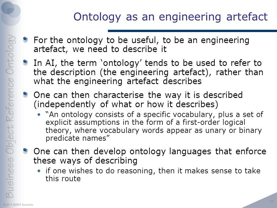 © 2013 BORO Solutions Ontology as an engineering artefact For the ontology to be useful, to be an engineering artefact, we need to describe it In AI, the term ontology tends to be used to refer to the description (the engineering artefact), rather than what the engineering artefact describes One can then characterise the way it is described (independently of what or how it describes) An ontology consists of a specific vocabulary, plus a set of explicit assumptions in the form of a first-order logical theory, where vocabulary words appear as unary or binary predicate names One can then develop ontology languages that enforce these ways of describing if one wishes to do reasoning, then it makes sense to take this route 11