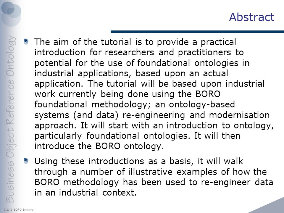 © 2013 BORO Solutions Abstract The aim of the tutorial is to provide a practical introduction for researchers and practitioners to potential for the use of foundational ontologies in industrial applications, based upon an actual application.