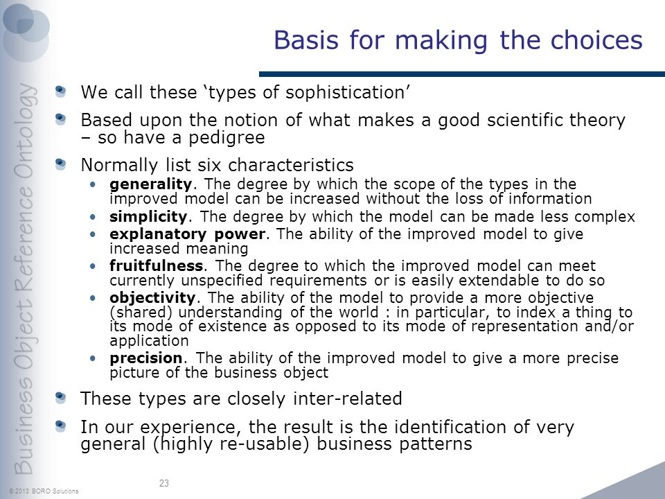 © 2013 BORO Solutions Basis for making the choices We call these types of sophistication Based upon the notion of what makes a good scientific theory – so have a pedigree Normally list six characteristics generality.