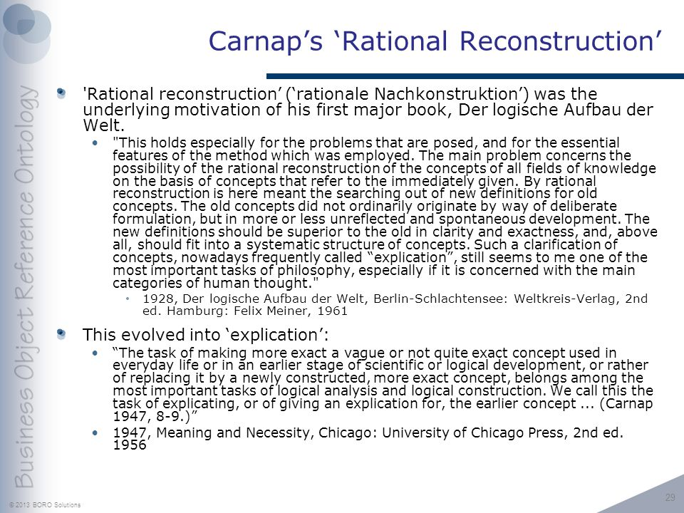 © 2013 BORO Solutions Carnaps Rational Reconstruction Rational reconstruction (rationale Nachkonstruktion) was the underlying motivation of his first major book, Der logische Aufbau der Welt.