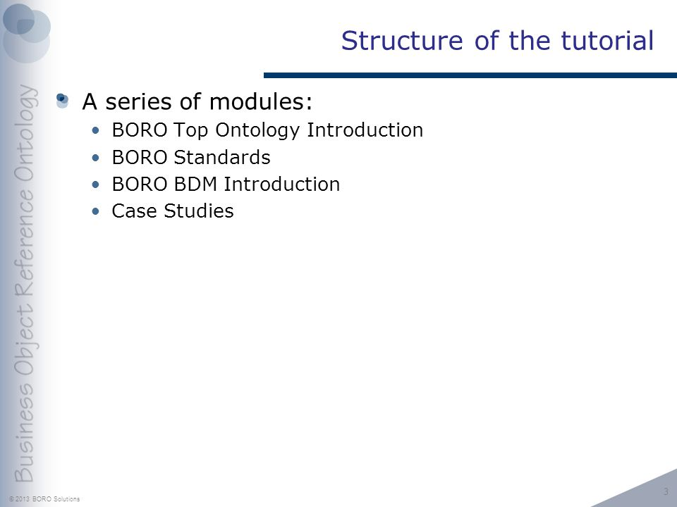© 2013 BORO Solutions Structure of the tutorial A series of modules: BORO Top Ontology Introduction BORO Standards BORO BDM Introduction Case Studies 3