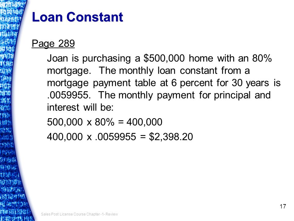 Sales Post License Course Chapter -1- Review Loan Constant Page 289 Joan is purchasing a $500,000 home with an 80% mortgage.